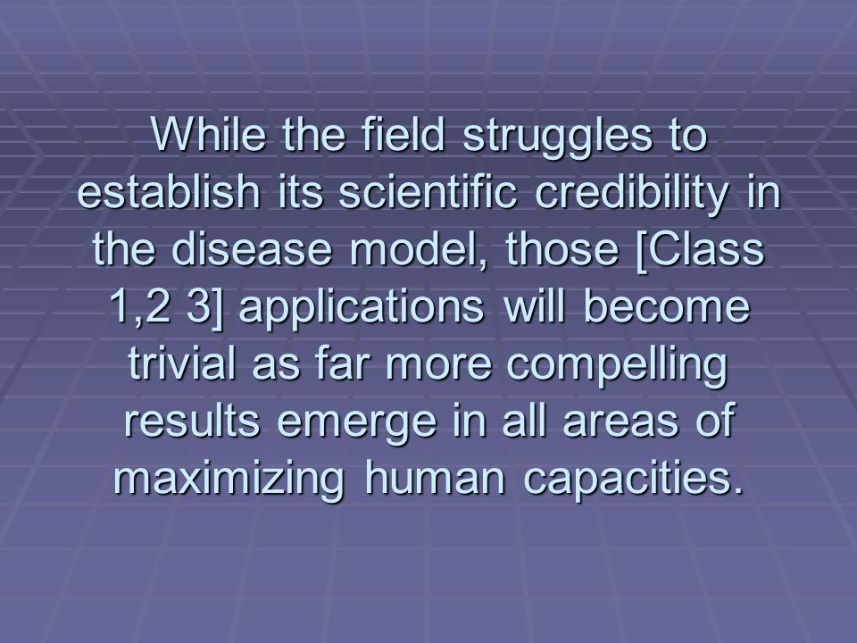 While the field struggles to establish its scientific credibility in the disease model, those [Class 1,2 3] applications will become trivial as far more compelling results emerge in all areas of maximizing human capacities.